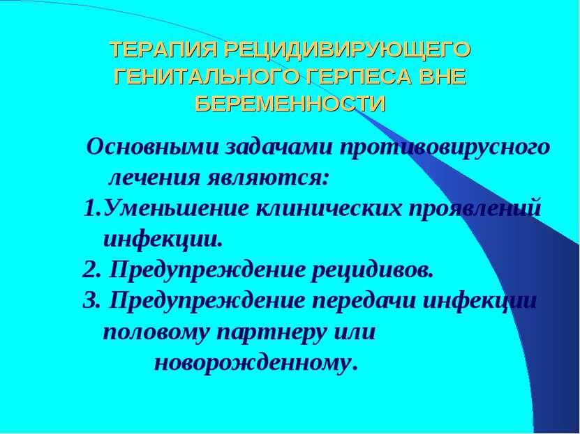 ТЕРАПИЯ РЕЦИДИВИРУЮЩЕГО ГЕНИТАЛЬНОГО ГЕРПЕСА ВНЕ БЕРЕМЕННОСТИ Основными зада...
