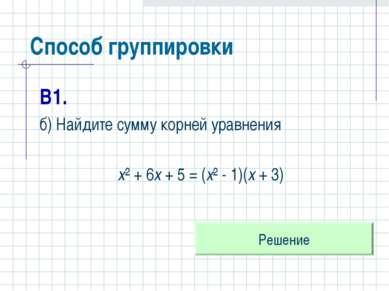 Способ группировки В1. б) Найдите сумму корней уравнения х² + 6х + 5 = (х² - ...
