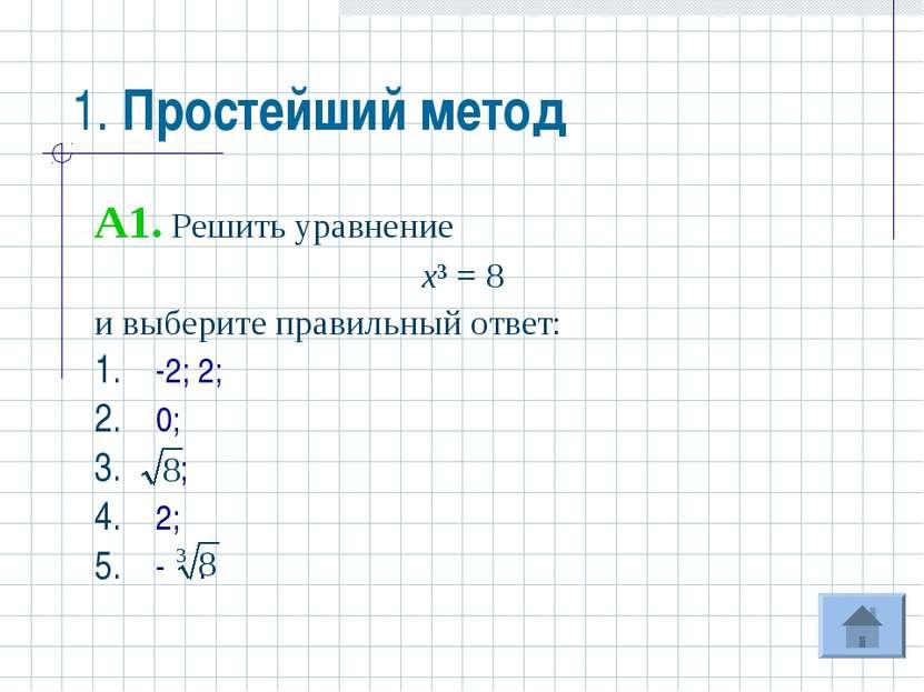 1. Простейший метод A1. Решить уравнение х³ = 8 и выберите правильный ответ: ...