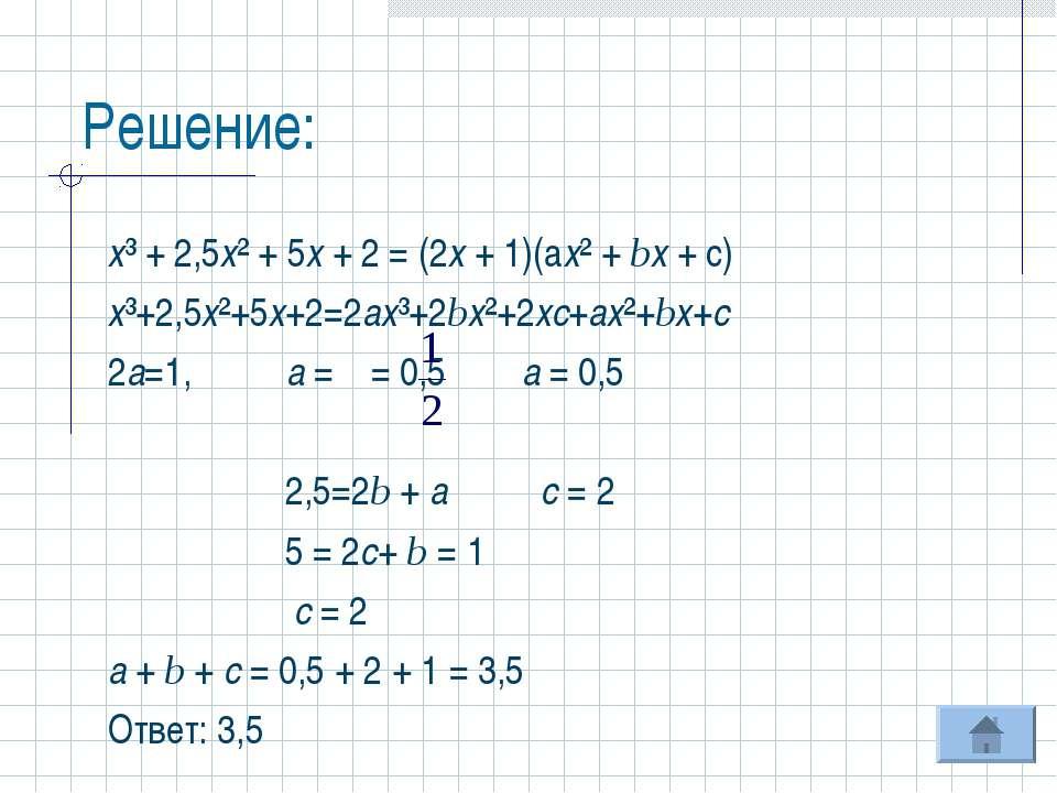 Решение: х³ + 2,5х² + 5х + 2 = (2х + 1)(ах² + bх + с) х³+2,5х²+5х+2=2ах³+2bх²...