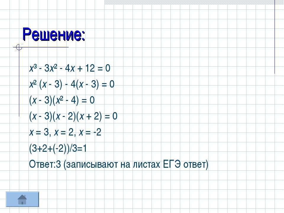 Решение: х³ - 3х² - 4х + 12 = 0 х² (х - 3) - 4(х - 3) = 0 (х - 3)(х² - 4) = 0...
