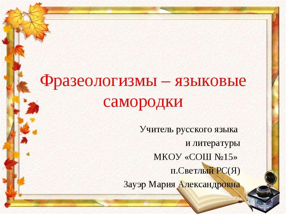 Фразеологизмы – языковые самородки Учитель русского языка и литературы МКОУ «...