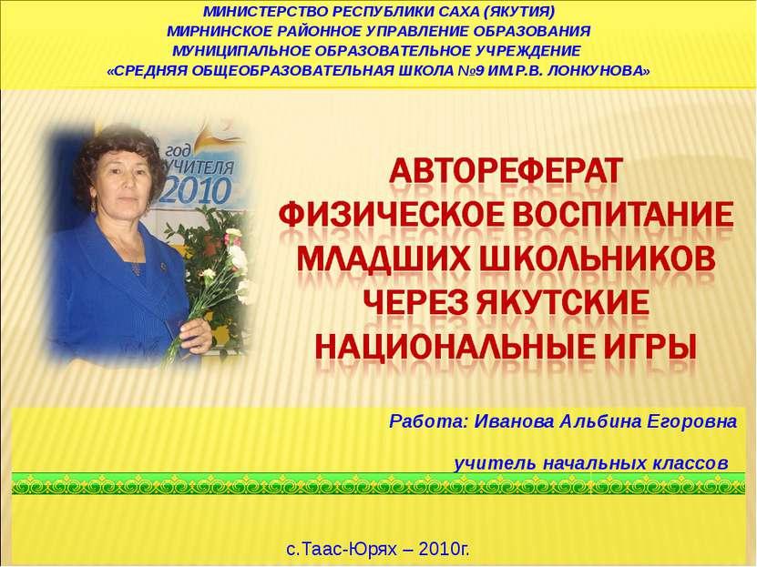 Работа: Иванова Альбина Егоровна учитель начальных классов с.Таас-Юрях – 2010...
