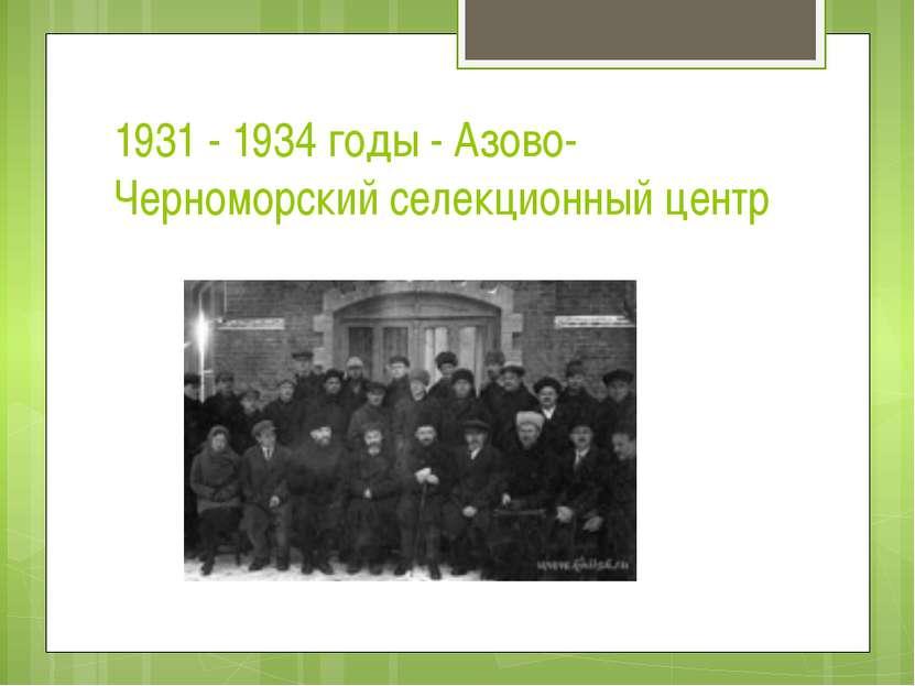 1931 - 1934 годы - Азово-Черноморский селекционный центр
