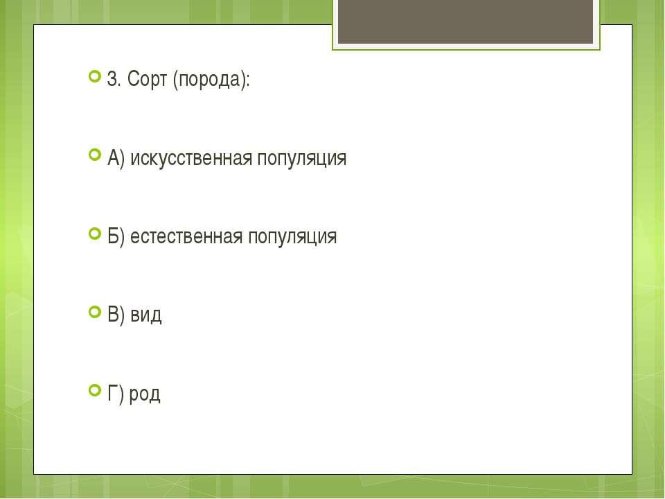 3. Сорт (порода): А) искусственная популяция Б) естественная популяция В) вид...