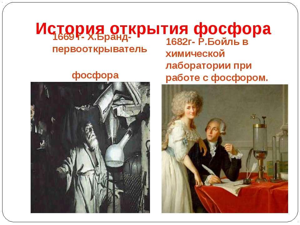 История открытия фосфора 1669 г- Х.Бранд-первооткрыватель фосфора 1682г- Р.Бо...