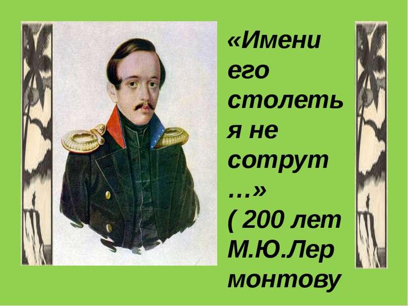 «Имени его столетья не сотрут…» ( 200 лет М.Ю.Лермонтову