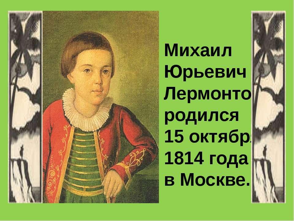 Михаил Юрьевич Лермонтов родился 15 октября 1814 года в Москве.