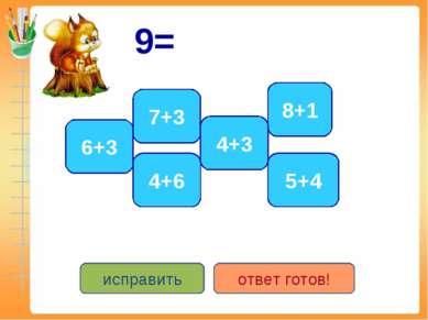 9= 6+3 5+4 8+1 4+6 7+3 4+3 исправить ответ готов!