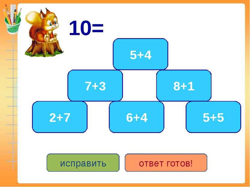 10= 5+5 6+4 7+3 2+7 5+4 8+1 исправить ответ готов!