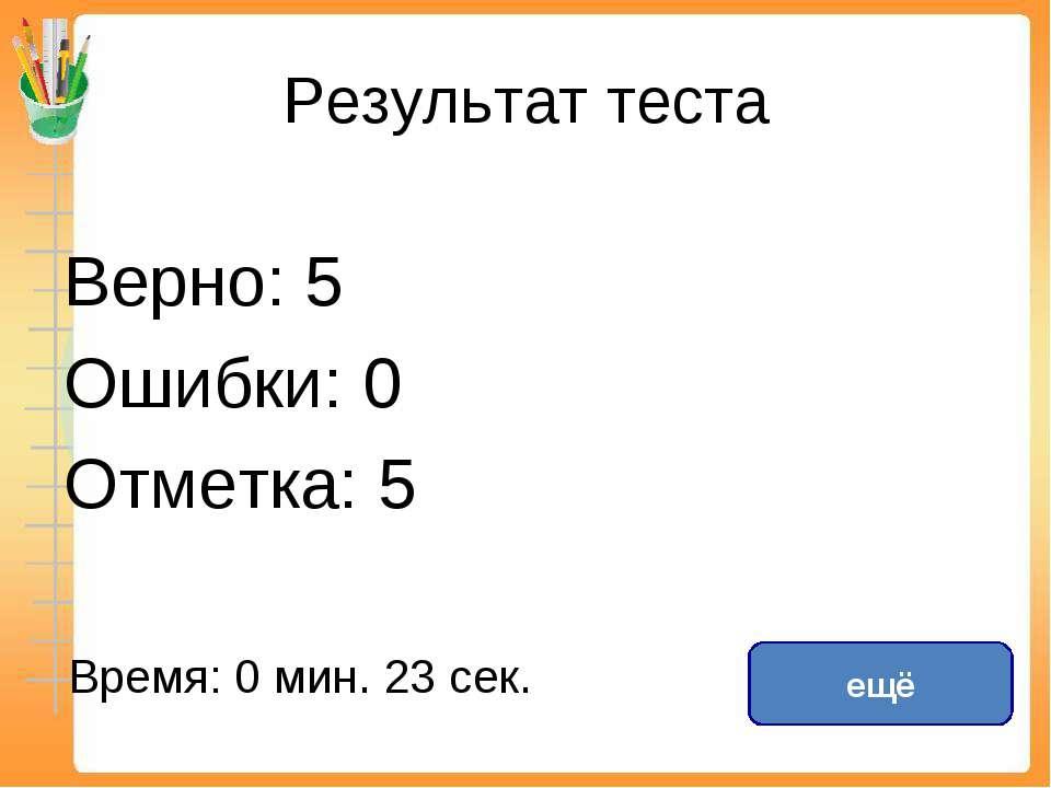 Результат теста Верно: 5 Ошибки: 0 Отметка: 5 Время: 0 мин. 23 сек. ещё испра...