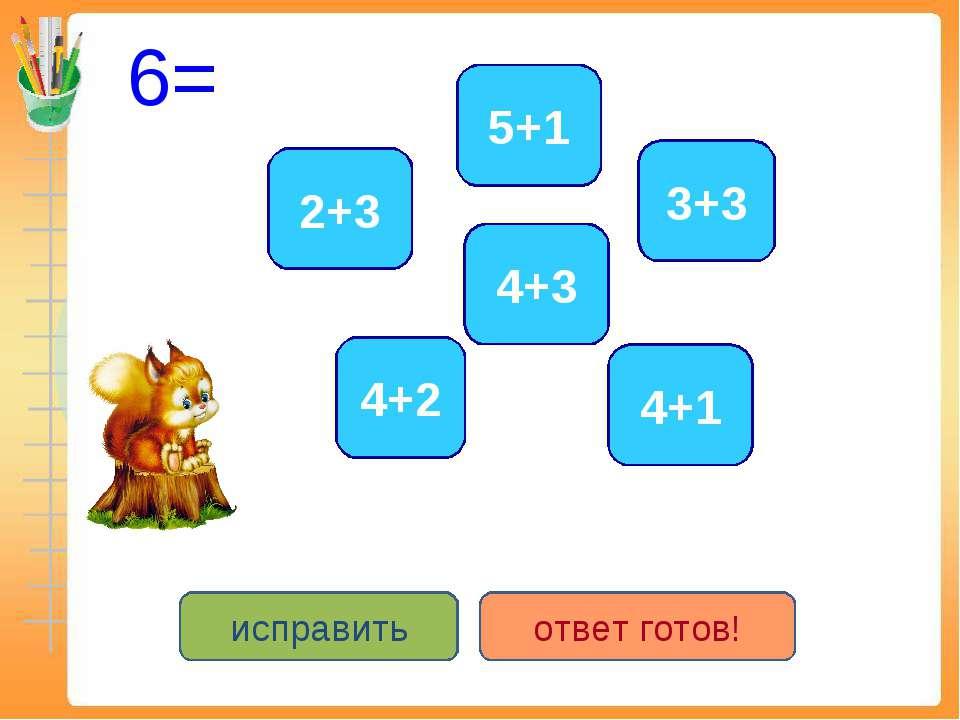 6= 4+2 3+3 5+1 2+3 4+3 4+1 исправить ответ готов!