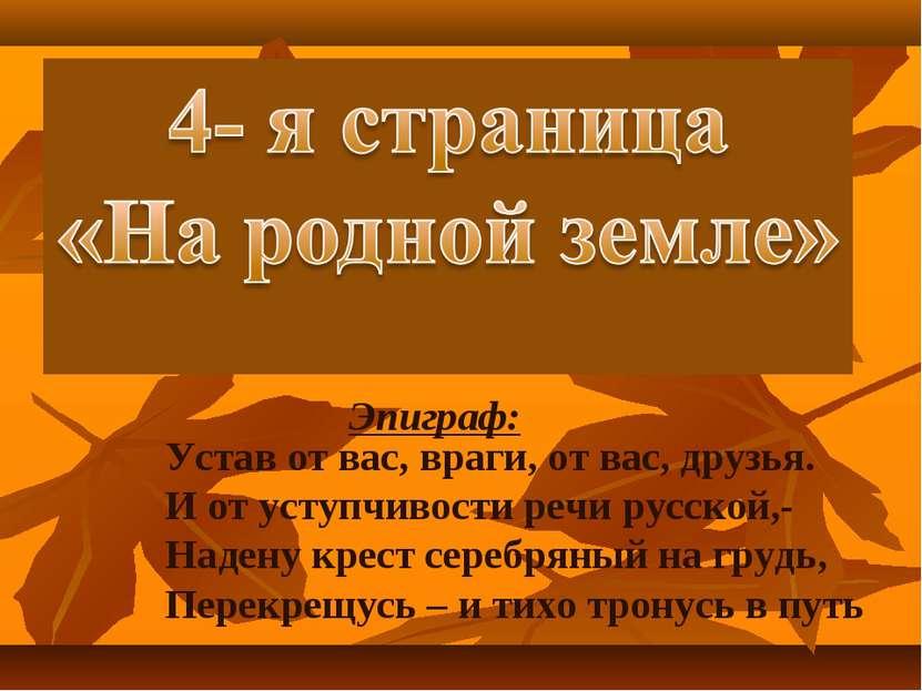 Эпиграф: Устав от вас, враги, от вас, друзья. И от уступчивости речи русской,...
