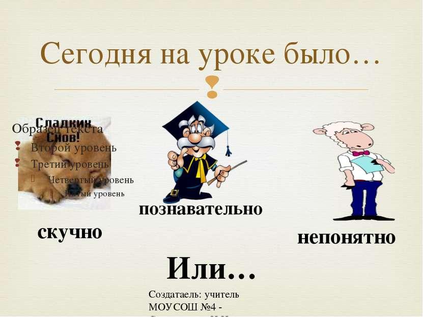 Создатаель: учитель МОУСОШ №4 - Спиридонова Н.Н. Сегодня на уроке было… скучн...