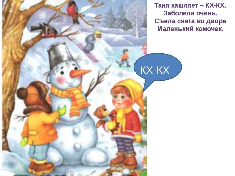 Таня кашляет – КХ-КХ. Заболела очень. Съела снега во дворе Маленький комочек....