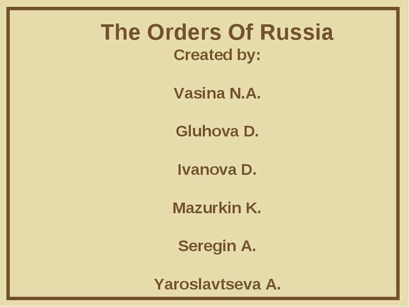 The Orders Of Russia Created by: Vasina N.A. Gluhova D. Ivanova D. Mazurkin K...