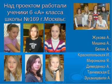 Над проектом работали ученики 6 «А» класса школы №169 г.Москвы: Жукова А., Ми...