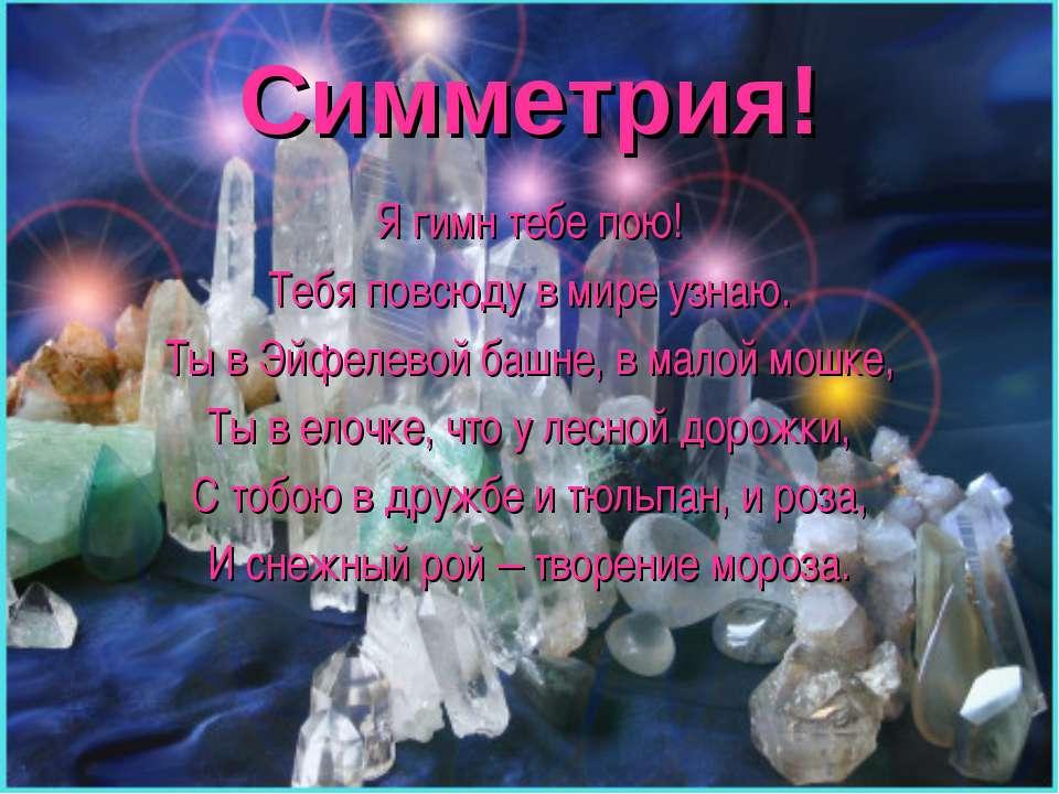 Симметрия! Я гимн тебе пою! Тебя повсюду в мире узнаю. Ты в Эйфелевой башне, ...