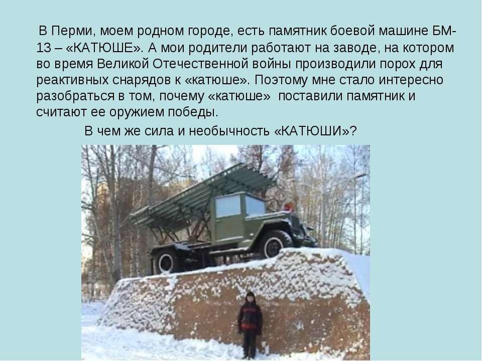 В Перми, моем родном городе, есть памятник боевой машине БМ-13 – «КАТЮШЕ». А ...