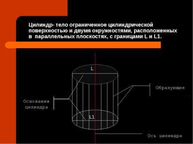 Цилиндр- тело ограниченное цилиндрической поверхностью и двумя окружностями, ...