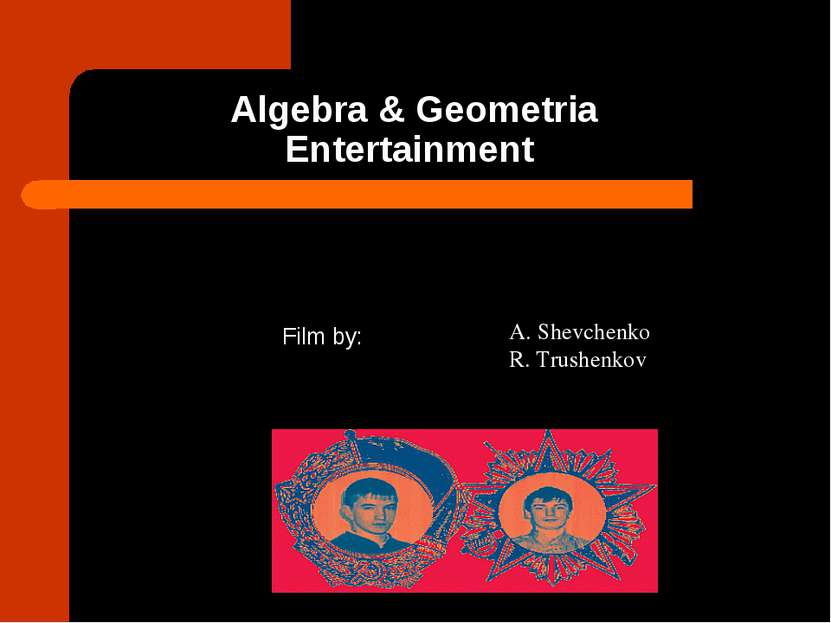 Algebra & Geometria Entertainment Film by: A. Shevchenko R. Trushenkov