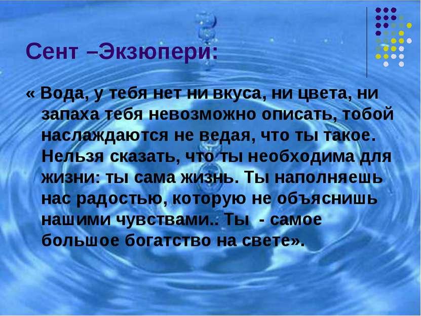 Сент –Экзюпери: « Вода, у тебя нет ни вкуса, ни цвета, ни запаха тебя невозмо...