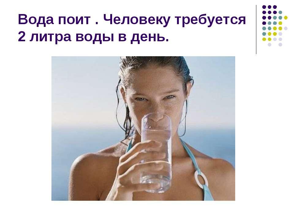 Вода поит . Человеку требуется 2 литра воды в день.