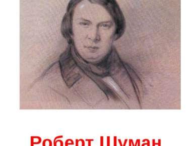 Роберт Шуман Нем. композитор, создатель циклов лирико-драматических фп. миниа...