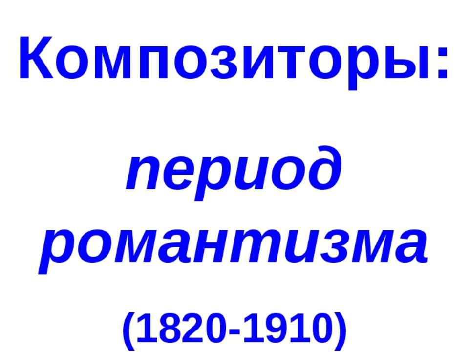 Композиторы: период романтизма (1820-1910)