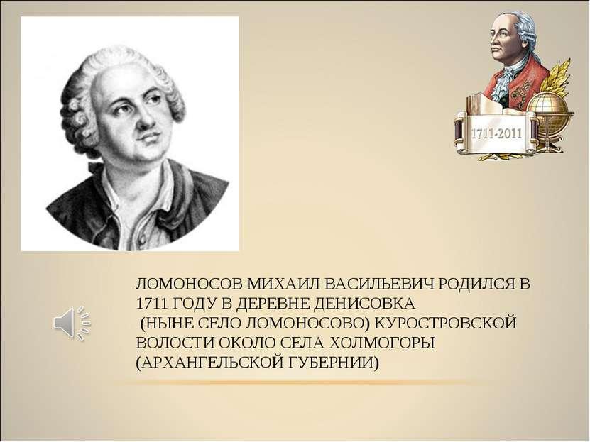 ЛОМОНОСОВ МИХАИЛ ВАСИЛЬЕВИЧ РОДИЛСЯ В 1711 ГОДУ В ДЕРЕВНЕ ДЕНИСОВКА (НЫНЕ СЕЛ...