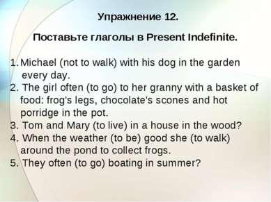 Упражнение 12. Поставьте глаголы в Present Indefinite. Michael (not to walk) ...
