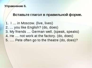 Упражнение 6. Вставьте глагол в правильной форме. 1. I … in Moscow. (live, li...
