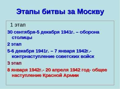 Этапы битвы за Москву 1 этап 30 сентября-5 декабря 1941г. – оборона столицы 2...