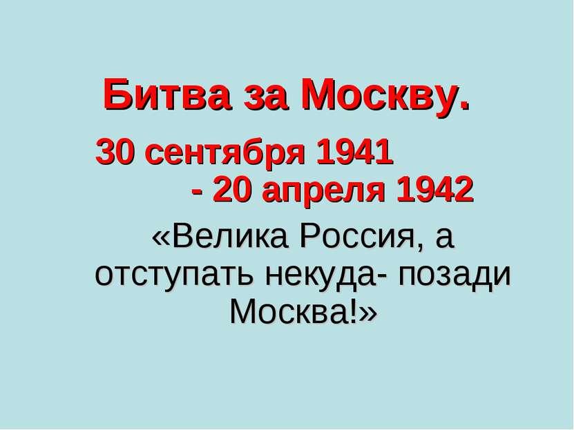 Битва за Москву. 30 сентября 1941 - 20 апреля 1942 «Велика Россия, а отступат...