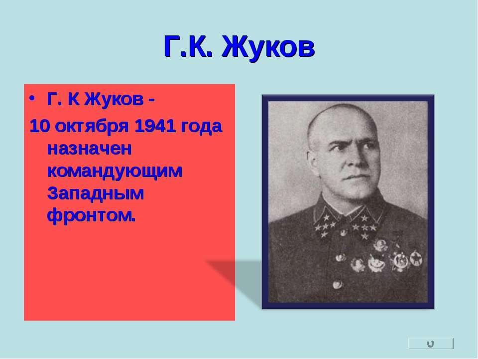 Г.К. Жуков Г. К Жуков - 10 октября 1941 года назначен командующим Западным фр...