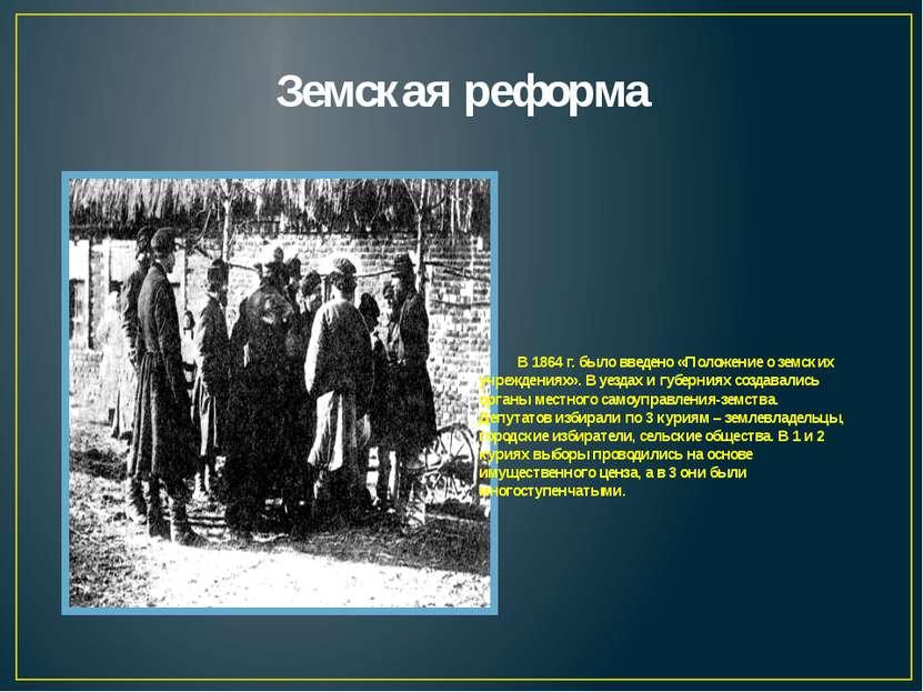 Земская реформа В 1864 г. было введено «Положение о земских учреждениях». В у...