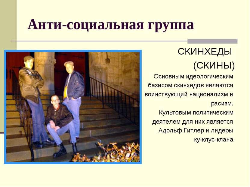 Анти-социальная группа СКИНХЕДЫ (СКИНЫ) Основным идеологическим базисом скинх...