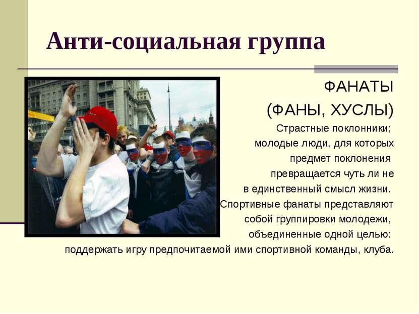 Анти-социальная группа ФАНАТЫ (ФАНЫ, ХУСЛЫ) Страстные поклонники; молодые люд...