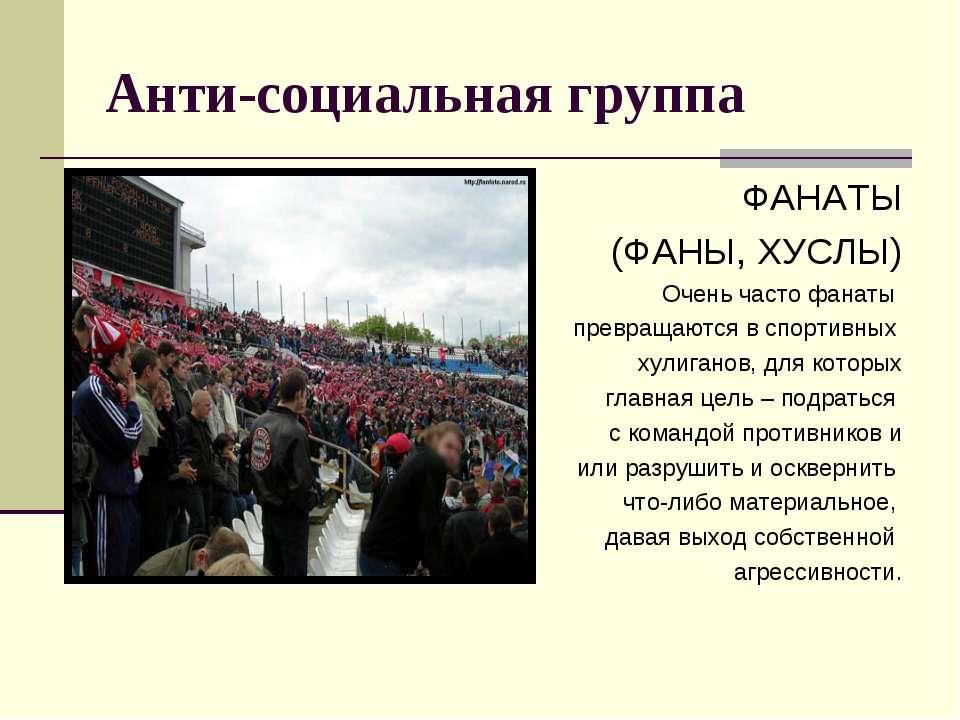 Анти-социальная группа ФАНАТЫ (ФАНЫ, ХУСЛЫ) Очень часто фанаты превращаются в...