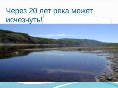 Через 20 лет река может исчезнуть!