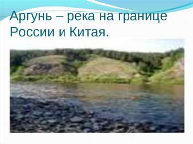 Аргунь – река на границе России и Китая.