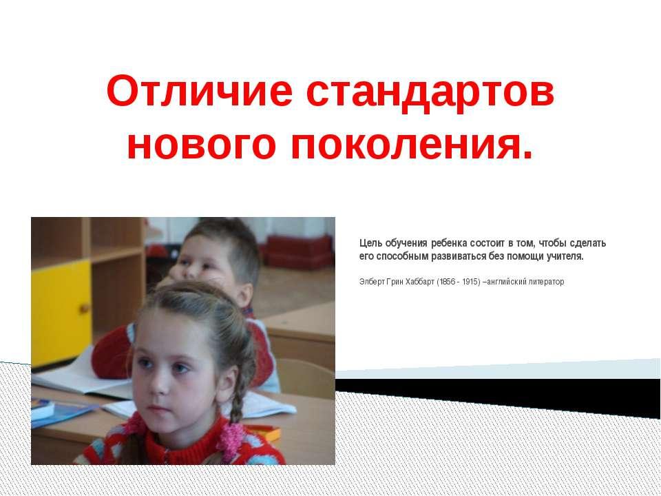 Отличие стандартов нового поколения. Цель обучения ребенка состоит в том, что...