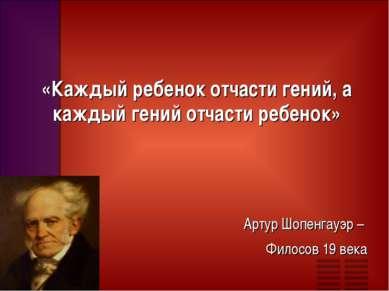 «Каждый ребенок отчасти гений, а каждый гений отчасти ребенок» Артур Шопенгау...
