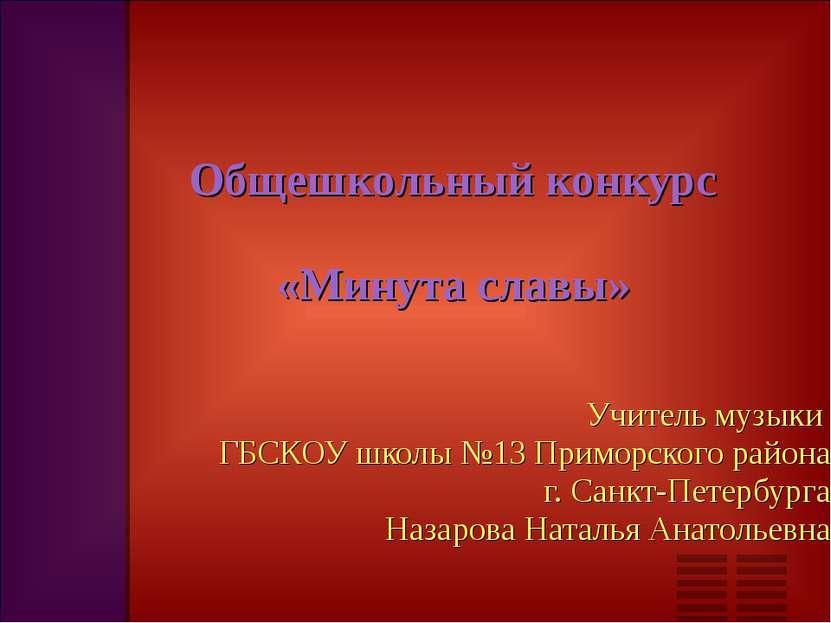 Общешкольный конкурс «Минута славы» Учитель музыки ГБСКОУ школы №13 Приморско...