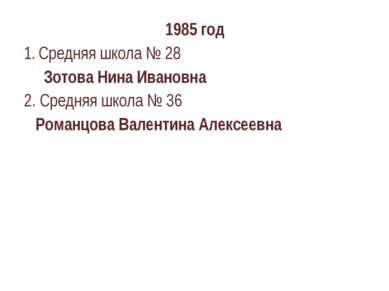 1985 год Средняя школа № 28 Зотова Нина Ивановна 2. Средняя школа № 36 Романц...