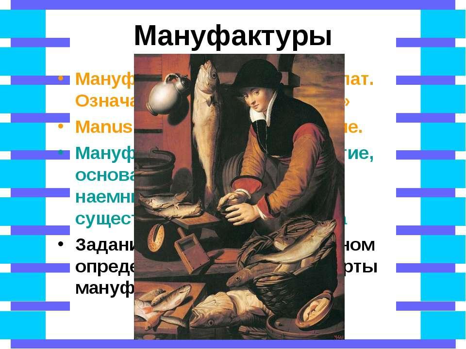 Мануфактуры Мануфактура – в переводе с лат. Означает «сделанное руками» Manus...