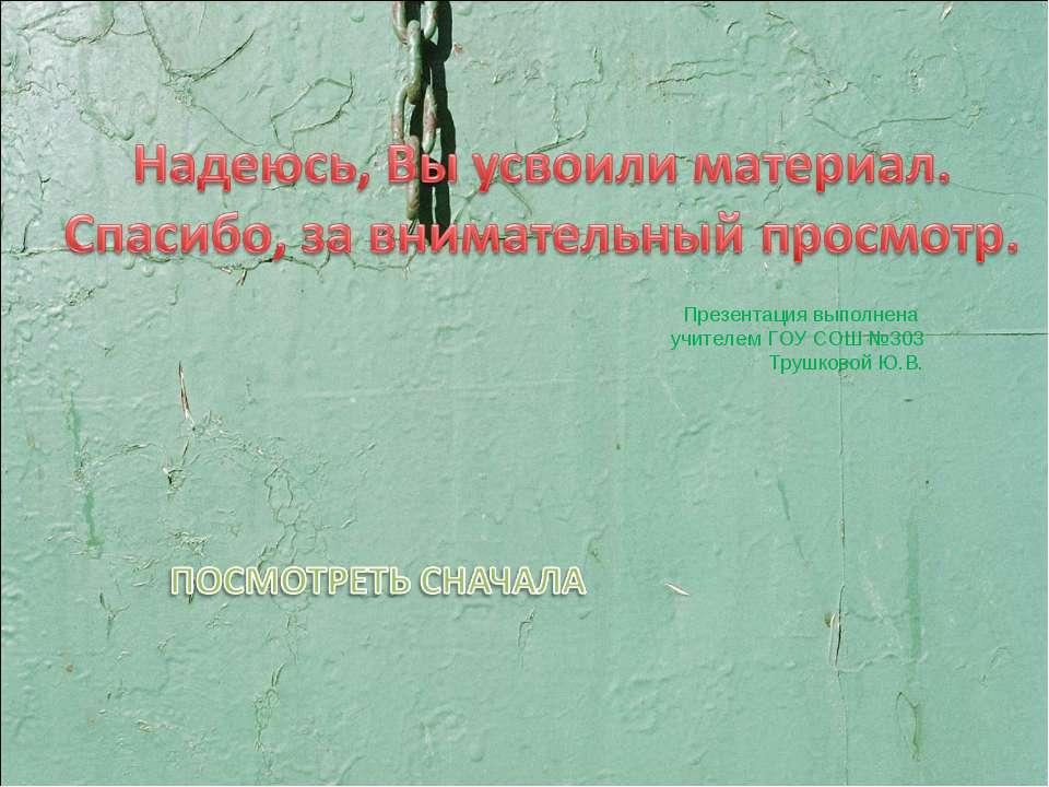 Презентация выполнена учителем ГОУ СОШ №303 Трушковой Ю.В.