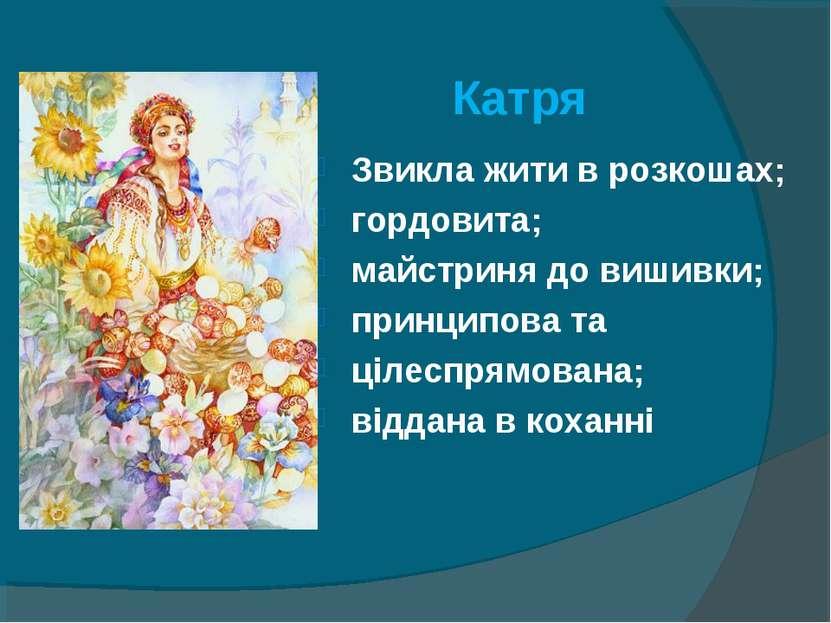 Катря Звикла жити в розкошах; гордовита; майстриня до вишивки; принципова та ...