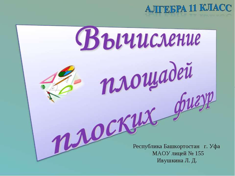 Республика Башкортостан г. Уфа МАОУ лицей № 155 Ивушкина Л. Д.