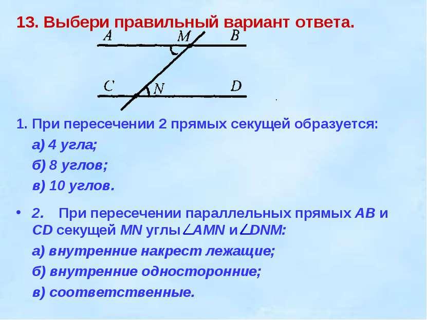13. Выбери правильный вариант ответа. 1. При пересечении 2 прямых секущей обр...